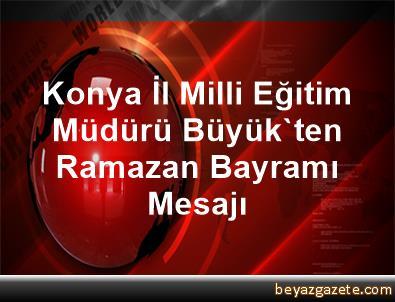 Konya İl Milli Eğitim Müdürü Büyük'ten Ramazan Bayramı Mesajı