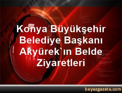 Konya Büyükşehir Belediye Başkanı Akyürek'ın Belde Ziyaretleri