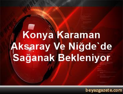 Konya, Karaman, Aksaray Ve Niğde'de Sağanak Bekleniyor