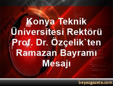 Konya Teknik Üniversitesi Rektörü Prof. Dr. Özçelik'ten Ramazan Bayramı Mesajı