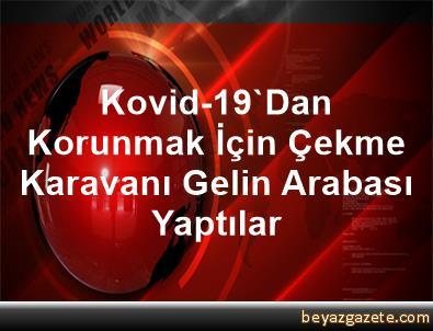 Kovid-19'Dan Korunmak İçin Çekme Karavanı Gelin Arabası Yaptılar