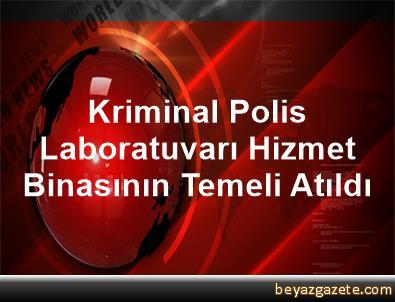 Kriminal Polis Laboratuvarı Hizmet Binasının Temeli Atıldı