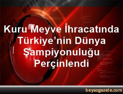 Kuru Meyve İhracatında Türkiye'nin Dünya Şampiyonuluğu Perçinlendi
