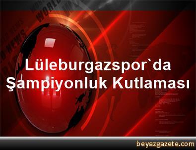 Lüleburgazspor'da Şampiyonluk Kutlaması