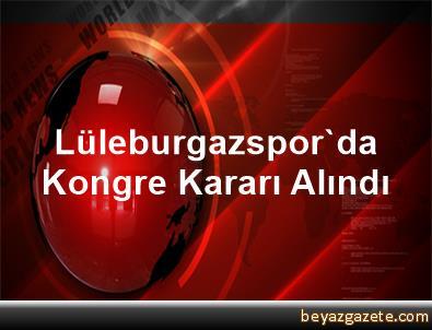 Lüleburgazspor'da Kongre Kararı Alındı