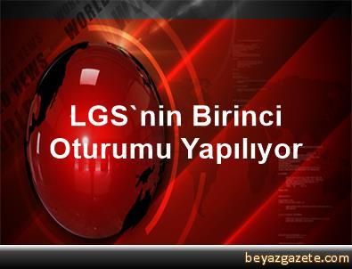 LGS'nin Birinci Oturumu Yapılıyor