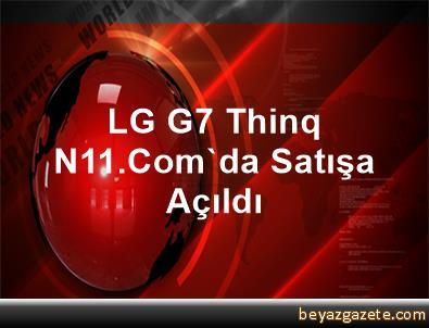 LG G7 Thinq N11.Com'da Satışa Açıldı