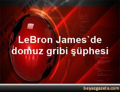 LeBron James'de domuz gribi şüphesi