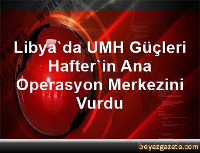 Libya'da UMH Güçleri, Hafter'in Ana Operasyon Merkezini Vurdu