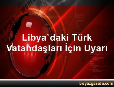 Libya'daki Türk Vatandaşları İçin Uyarı