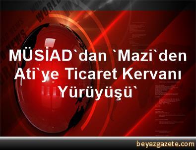 MÜSİAD'dan 'Mazi'den Ati'ye Ticaret Kervanı Yürüyüşü'