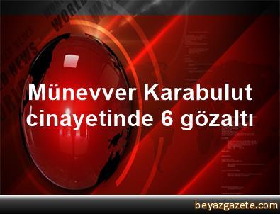 Münevver Karabulut cinayetinde 6 gözaltı