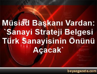 Müsiad Başkanı Vardan: 'Sanayi Strateji Belgesi, Türk Sanayisinin Önünü Açacak'