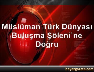 Müslüman Türk Dünyası Buluşma Şöleni'ne Doğru