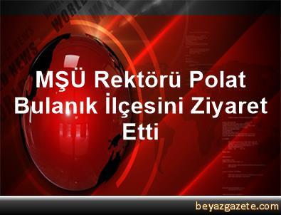 MŞÜ Rektörü Polat Bulanık İlçesini Ziyaret Etti