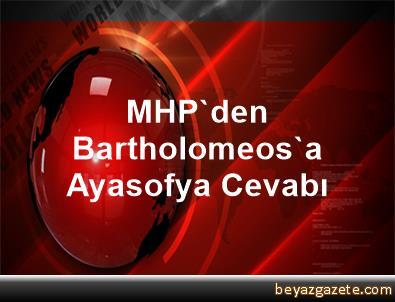 MHP'den Bartholomeos'a Ayasofya Cevabı