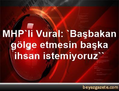MHP'li Vural: 'Başbakan gölge etmesin başka ihsan istemiyoruz''