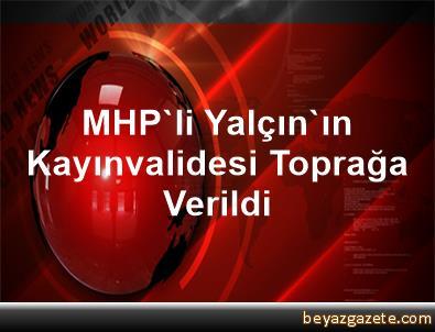 MHP'li Yalçın'ın Kayınvalidesi Toprağa Verildi