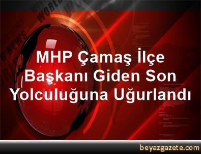 MHP Çamaş İlçe Başkanı Giden Son Yolculuğuna Uğurlandı