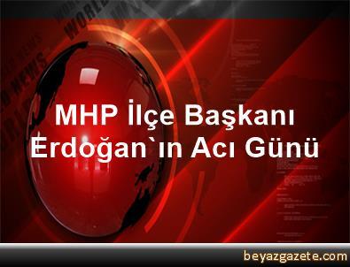MHP İlçe Başkanı Erdoğan'ın Acı Günü