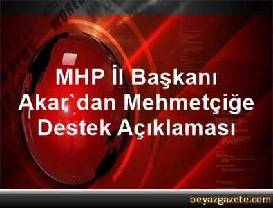 MHP İl Başkanı Akar'dan Mehmetçiğe Destek Açıklaması