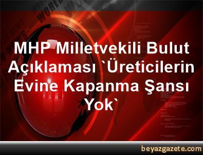 MHP Milletvekili Bulut Açıklaması 'Üreticilerin Evine Kapanma Şansı Yok'