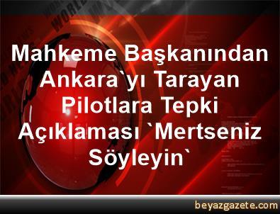 Mahkeme Başkanından Ankara'yı Tarayan Pilotlara Tepki Açıklaması 'Mertseniz Söyleyin'