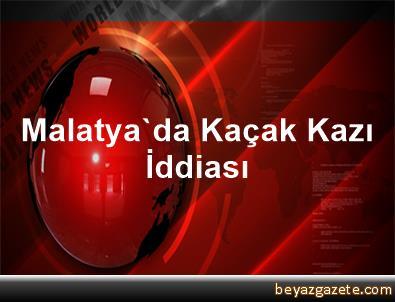 Malatya'da Kaçak Kazı İddiası