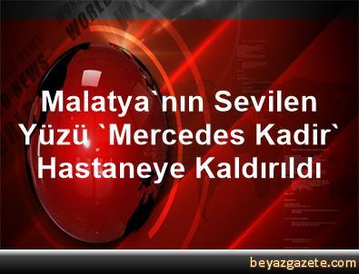 Malatya'nın Sevilen Yüzü 'Mercedes Kadir' Hastaneye Kaldırıldı