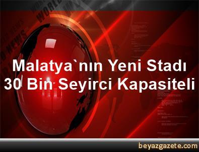 Malatya'nın Yeni Stadı 30 Bin Seyirci Kapasiteli