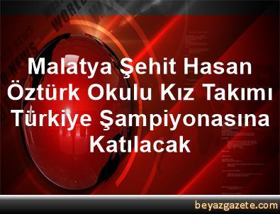 Malatya Şehit Hasan Öztürk Okulu Kız Takımı Türkiye Şampiyonasına Katılacak