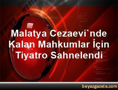 Malatya Cezaevi'nde Kalan Mahkumlar İçin Tiyatro Sahnelendi