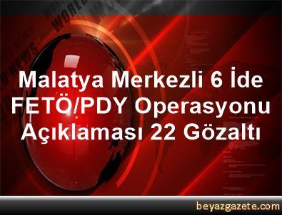 Malatya Merkezli 6 İde FETÖ/PDY Operasyonu Açıklaması 22 Gözaltı