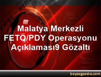 Malatya Merkezli FETÖ/PDY Operasyonu Açıklaması9 Gözaltı