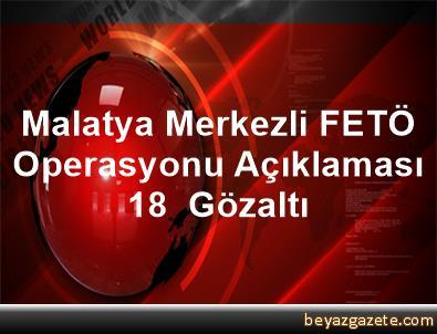 Malatya Merkezli FETÖ Operasyonu Açıklaması 18  Gözaltı