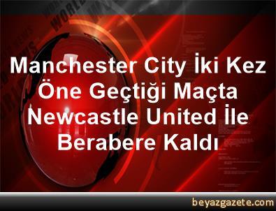 Manchester City İki Kez Öne Geçtiği Maçta Newcastle United İle Berabere Kaldı