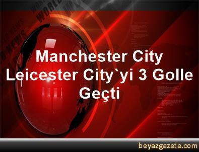 Manchester City, Leicester City'yi 3 Golle Geçti