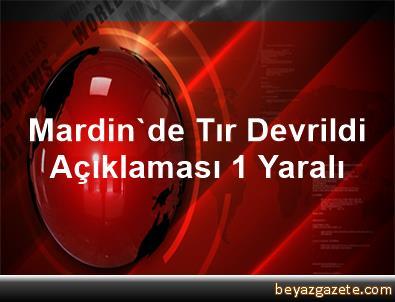 Mardin'de Tır Devrildi Açıklaması 1 Yaralı