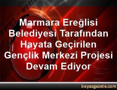 Marmara Ereğlisi Belediyesi Tarafından Hayata Geçirilen Gençlik Merkezi Projesi Devam Ediyor