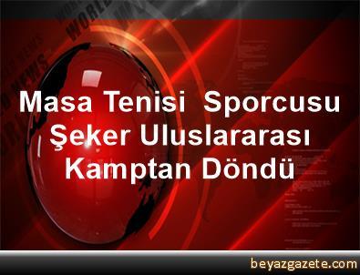 Masa Tenisi  Sporcusu Şeker, Uluslararası Kamptan Döndü
