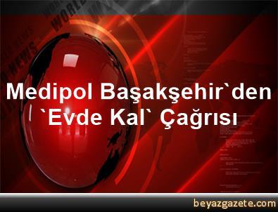 Medipol Başakşehir'den 'Evde Kal' Çağrısı
