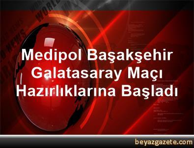 Medipol Başakşehir, Galatasaray Maçı Hazırlıklarına Başladı