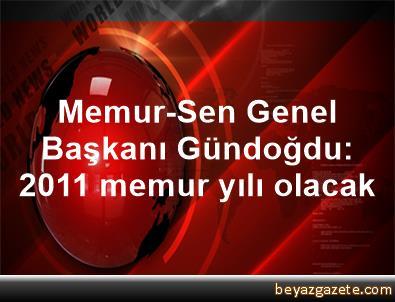 Memur-Sen Genel Başkanı Gündoğdu: 2011 memur yılı olacak