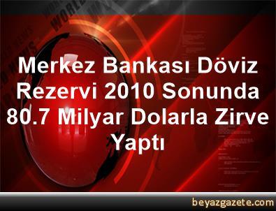 Merkez Bankası Döviz Rezervi 2010 Sonunda 80.7 Milyar Dolarla Zirve Yaptı