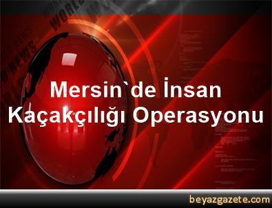 Mersin'de İnsan Kaçakçılığı Operasyonu