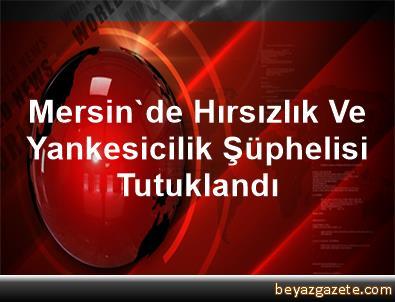 Mersin'de Hırsızlık Ve Yankesicilik Şüphelisi Tutuklandı