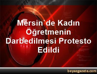 Mersin'de Kadın Öğretmenin Darbedilmesi Protesto Edildi