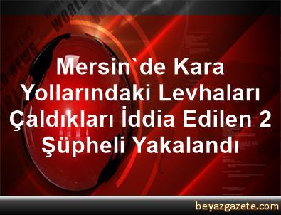Mersin'de Kara Yollarındaki Levhaları Çaldıkları İddia Edilen 2 Şüpheli Yakalandı