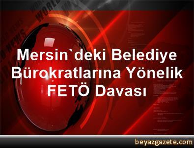 Mersin'deki Belediye Bürokratlarına Yönelik FETÖ Davası