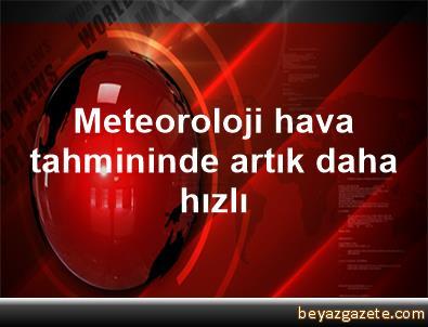 Meteoroloji hava tahmininde artık daha hızlı